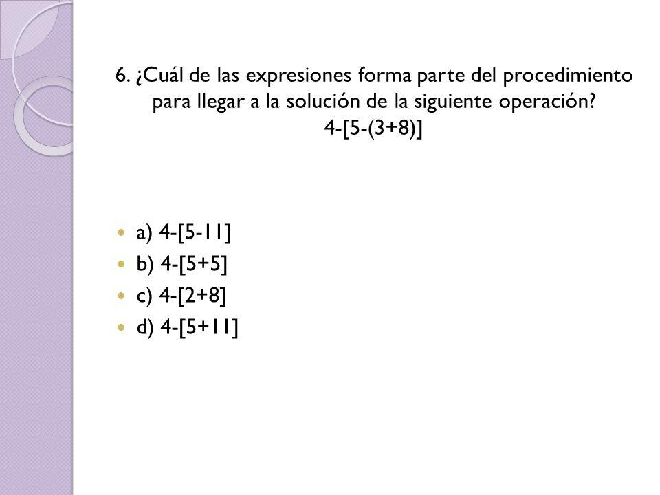 6. ¿Cuál de las expresiones forma parte del procedimiento para llegar a la solución de la siguiente operación 4-[5-(3+8)]